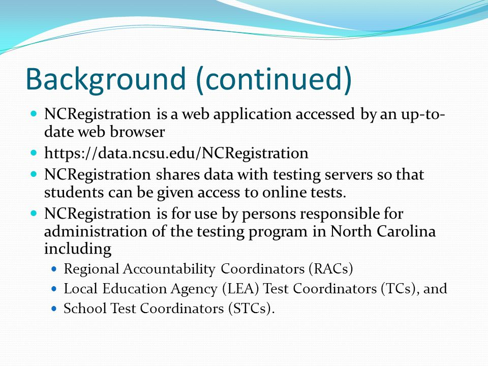 Background (continued) NCRegistration is a web application accessed by an up-to- date web browser https://data.ncsu.edu/NCRegistration NCRegistration shares data with testing servers so that students can be given access to online tests.