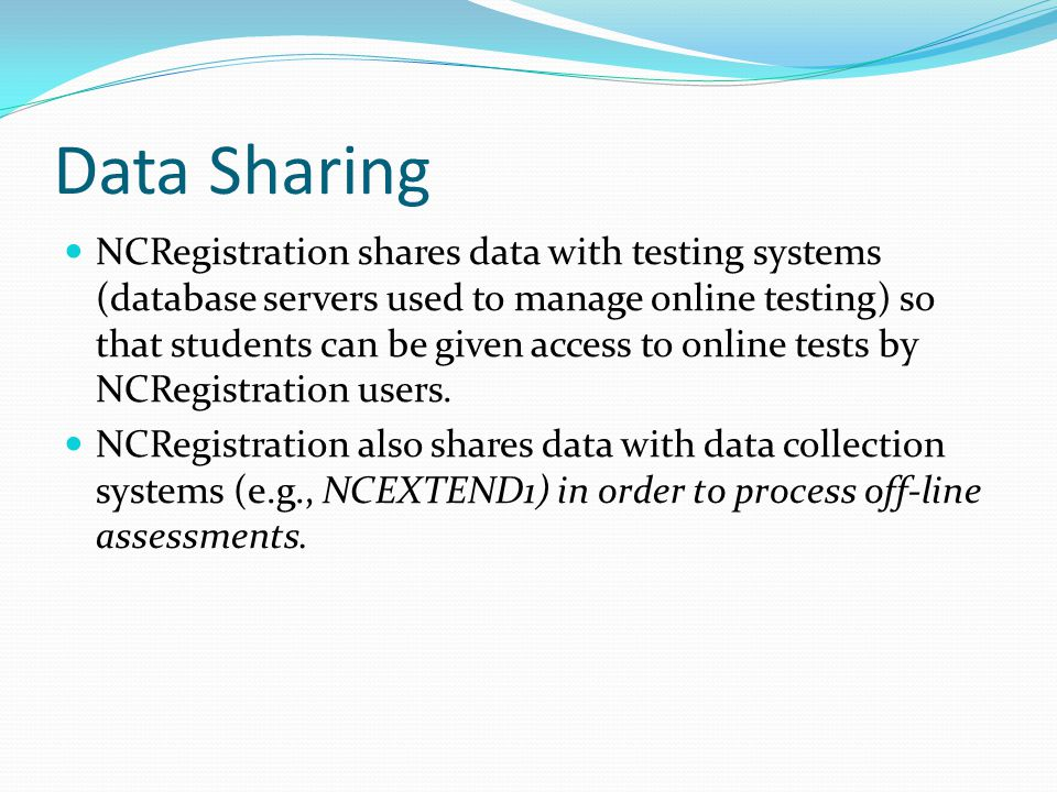 Data Sharing NCRegistration shares data with testing systems (database servers used to manage online testing) so that students can be given access to online tests by NCRegistration users.