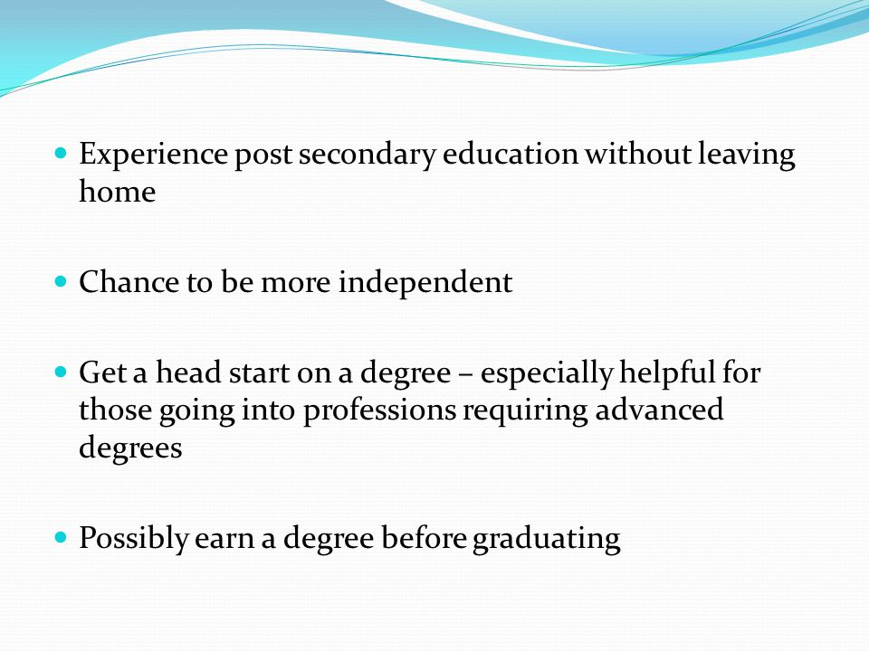 Experience post secondary education without leaving home Chance to be more independent Get a head start on a degree – especially helpful for those going into professions requiring advanced degrees Possibly earn a degree before graduating