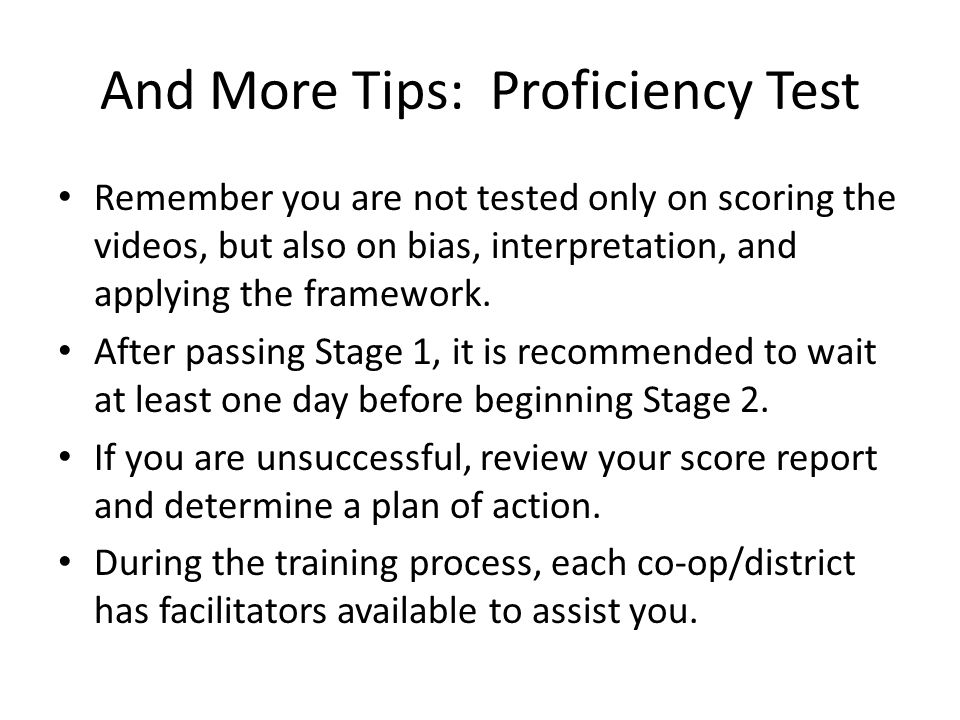 And More Tips: Proficiency Test Remember you are not tested only on scoring the videos, but also on bias, interpretation, and applying the framework.