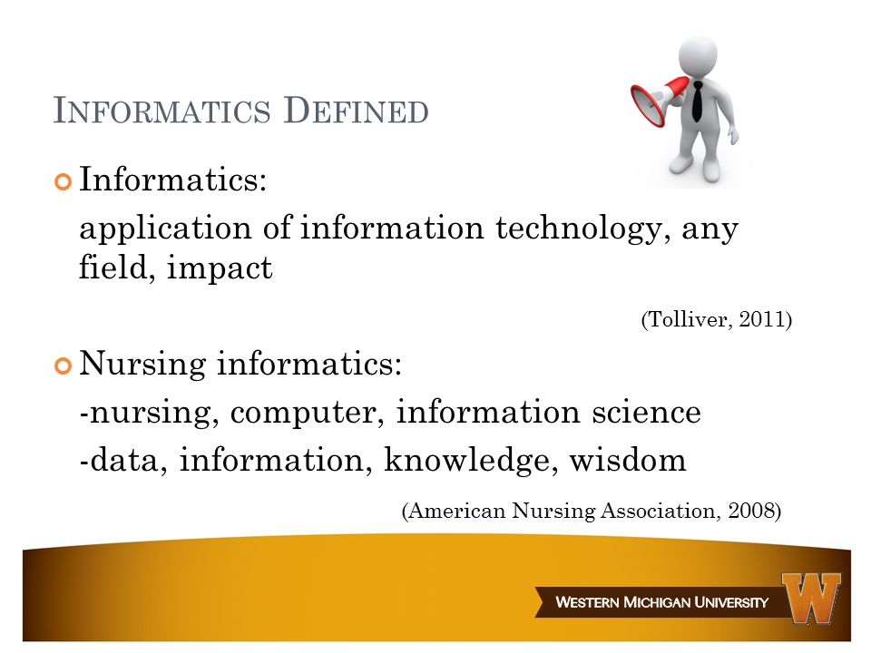 I NFORMATICS D EFINED Informatics: application of information technology, any field, impact (Tolliver, 2011) Nursing informatics: -nursing, computer,