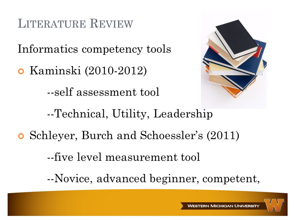 L ITERATURE R EVIEW Informatics competency tools Kaminski (2010-2012) --self assessment tool --Technical, Utility, Leadership Schleyer, Burch and Schoessler's (2011) --five level measurement tool --Novice, advanced beginner, competent, proficient, expert