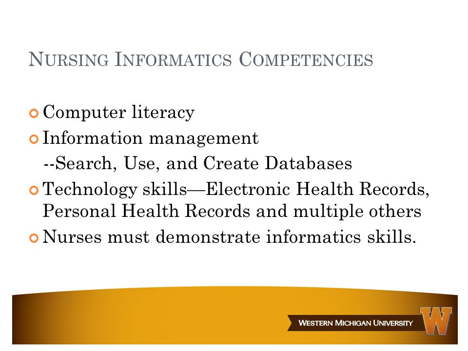 N URSING I NFORMATICS C OMPETENCIES Computer literacy Information management --Search, Use, and Create Databases Technology skills—Electronic Health Records, Personal Health Records and multiple others Nurses must demonstrate informatics skills.
