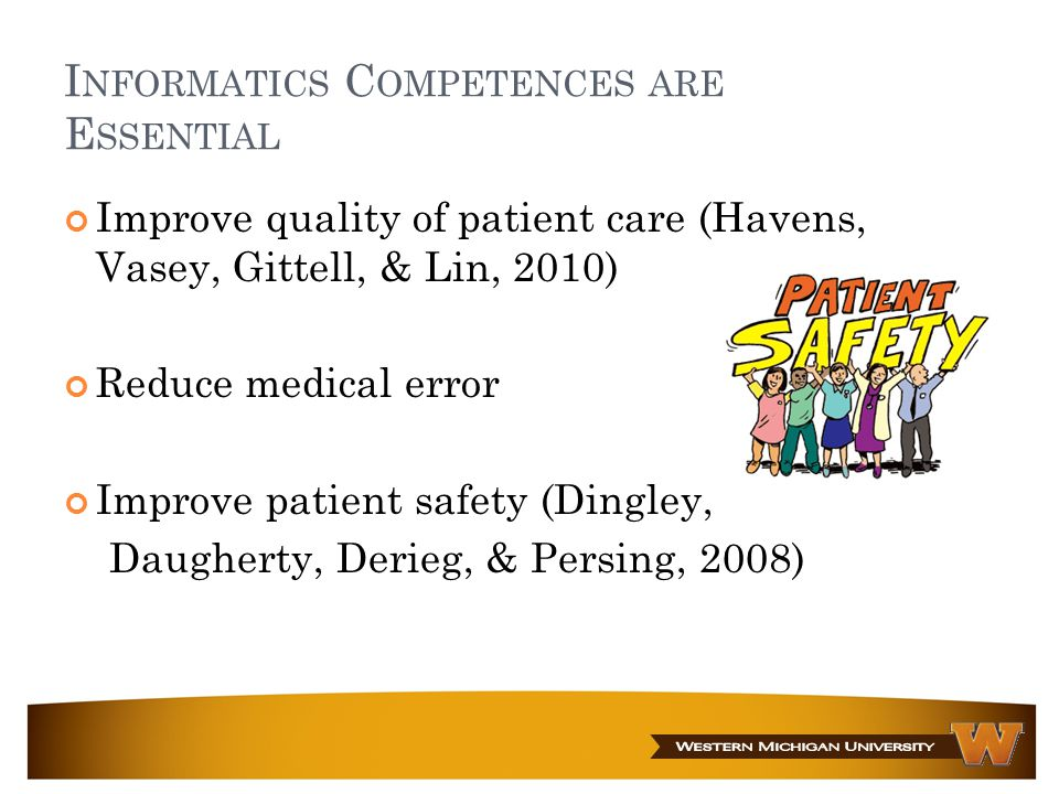 I NFORMATICS C OMPETENCES ARE E SSENTIAL Improve quality of patient care (Havens, Vasey, Gittell, & Lin, 2010) Reduce medical error Improve patient sa