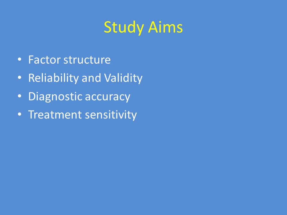 Study Aims Factor structure Reliability and Validity Diagnostic accuracy Treatment sensitivity