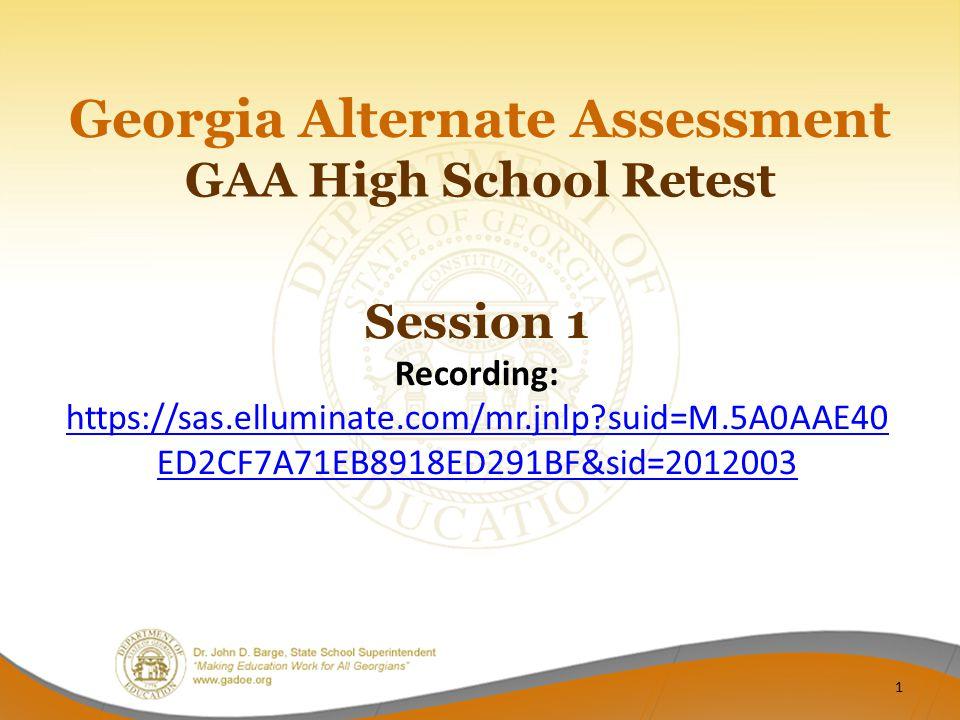 GAA High School Retest Georgia Alternate Assessment Session 1 Recording: https://sas.elluminate.com/mr.jnlp suid=M.5A0AAE40 ED2CF7A71EB8918ED291BF&sid=2012003 1