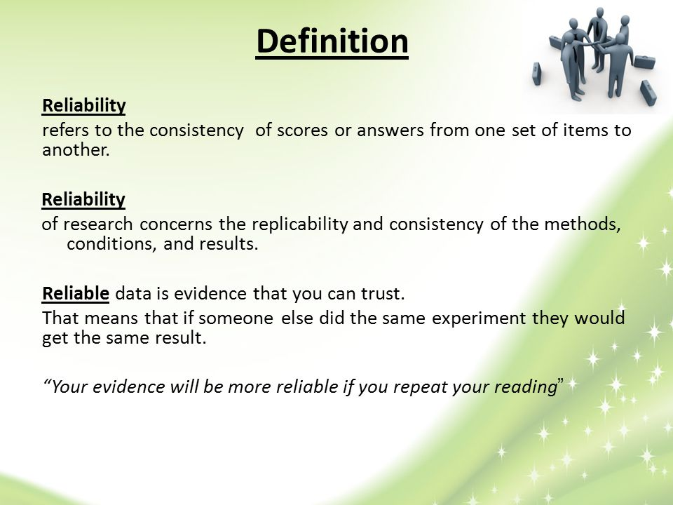 Types of reliability External reliability : involves the extent to which independent researchers working in the same or similar context would obtain consistent results.