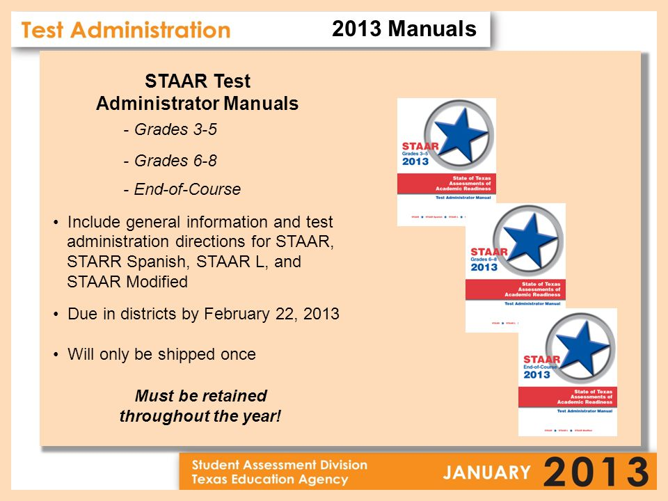 STAAR Test Administrator Manuals - Grades 3-5 - Grades 6-8 - End-of-Course Include general information and test administration directions for STAAR, STARR Spanish, STAAR L, and STAAR Modified Due in districts by February 22, 2013 Will only be shipped once Must be retained throughout the year.