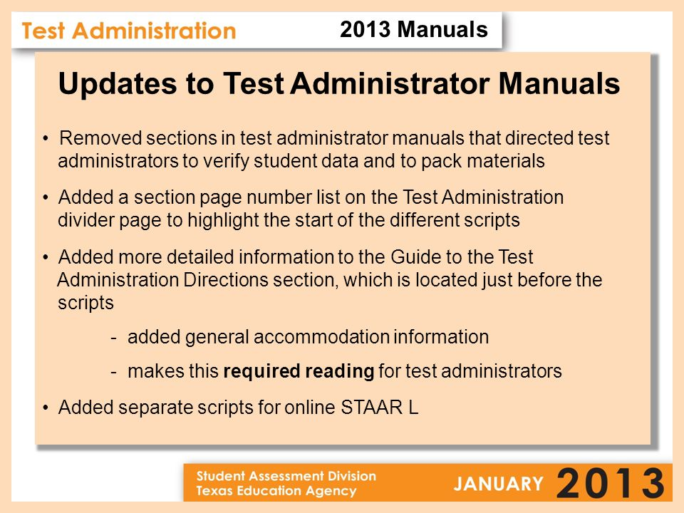 Removed sections in test administrator manuals that directed test administrators to verify student data and to pack materials Added a section page number list on the Test Administration divider page to highlight the start of the different scripts Added more detailed information to the Guide to the Test Administration Directions section, which is located just before the scripts - added general accommodation information - makes this required reading for test administrators Added separate scripts for online STAAR L Updates to Test Administrator Manuals 2013 Manuals