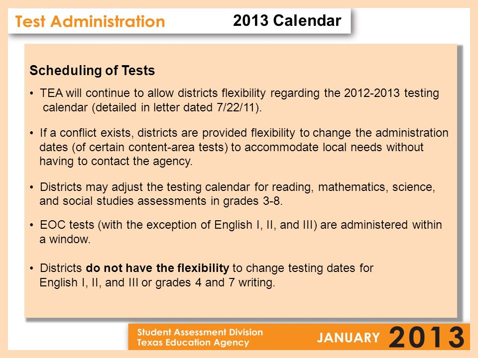 Scheduling of Tests TEA will continue to allow districts flexibility regarding the 2012-2013 testing calendar (detailed in letter dated 7/22/11).