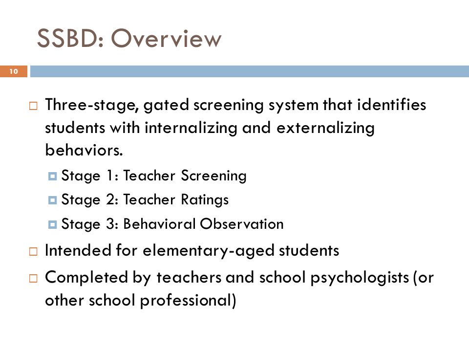 SSBD: Overview 10  Three-stage, gated screening system that identifies students with internalizing and externalizing behaviors.  Stage 1: Teacher Sc