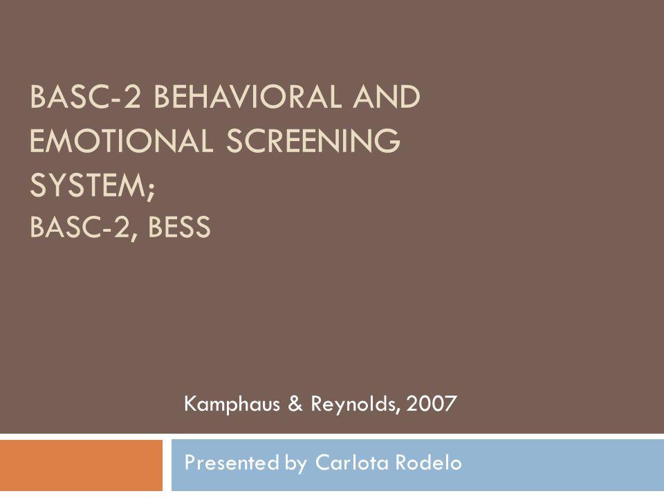 BASC-2 BEHAVIORAL AND EMOTIONAL SCREENING SYSTEM; BASC-2, BESS Kamphaus & Reynolds, 2007 Presented by Carlota Rodelo