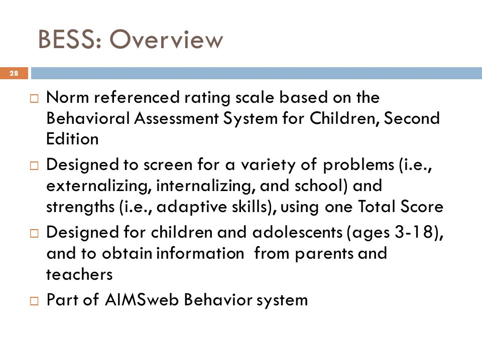 BESS: Overview 28  Norm referenced rating scale based on the Behavioral Assessment System for Children, Second Edition  Designed to screen for a var