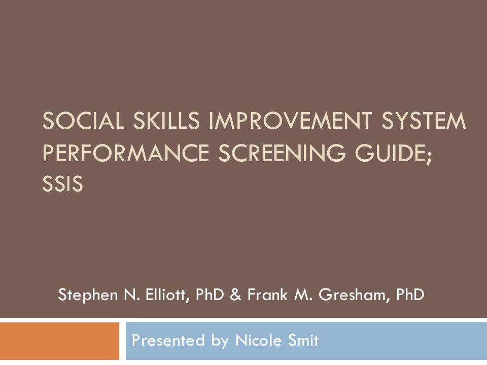 SOCIAL SKILLS IMPROVEMENT SYSTEM PERFORMANCE SCREENING GUIDE; SSIS Stephen N. Elliott, PhD & Frank M. Gresham, PhD Presented by Nicole Smit