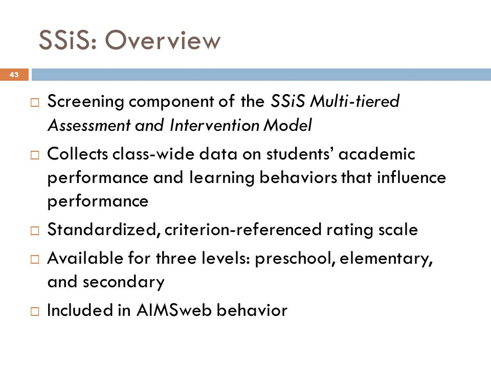 SSiS: Overview 43  Screening component of the SSiS Multi-tiered Assessment and Intervention Model  Collects class-wide data on students' academic pe