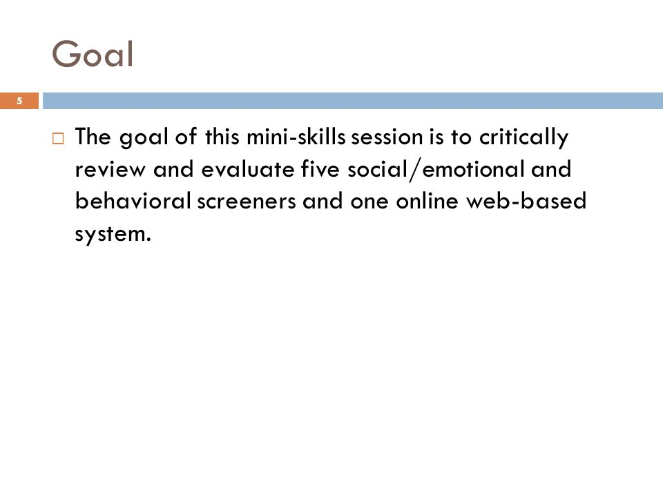 Goal  The goal of this mini-skills session is to critically review and evaluate five social/emotional and behavioral screeners and one online web-bas