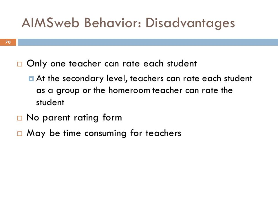 AIMSweb Behavior: Disadvantages 70  Only one teacher can rate each student  At the secondary level, teachers can rate each student as a group or the