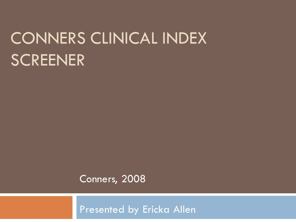 CONNERS CLINICAL INDEX SCREENER Conners, 2008 Presented by Ericka Allen