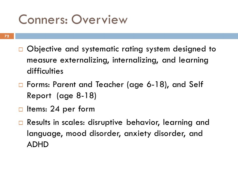 Conners: Overview 72  Objective and systematic rating system designed to measure externalizing, internalizing, and learning difficulties  Forms: Par