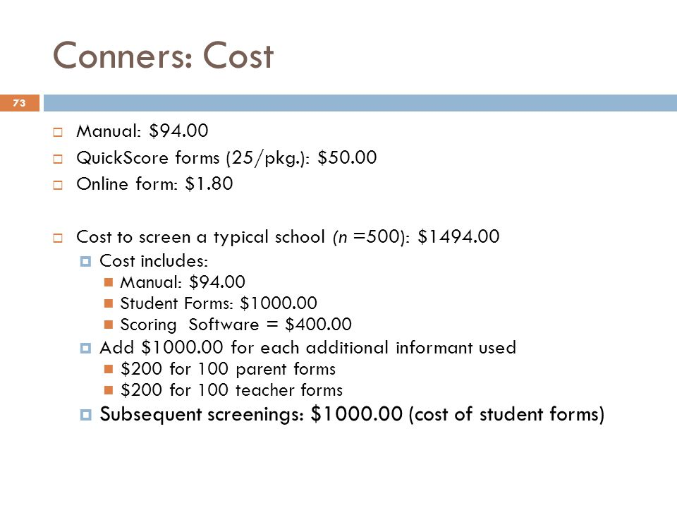 Conners: Cost  Manual: $94.00  QuickScore forms (25/pkg.): $50.00  Online form: $1.80  Cost to screen a typical school (n =500): $1494.00  Cost i
