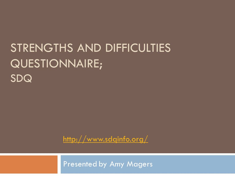 STRENGTHS AND DIFFICULTIES QUESTIONNAIRE; SDQ http://www.sdqinfo.org/ Presented by Amy Magers