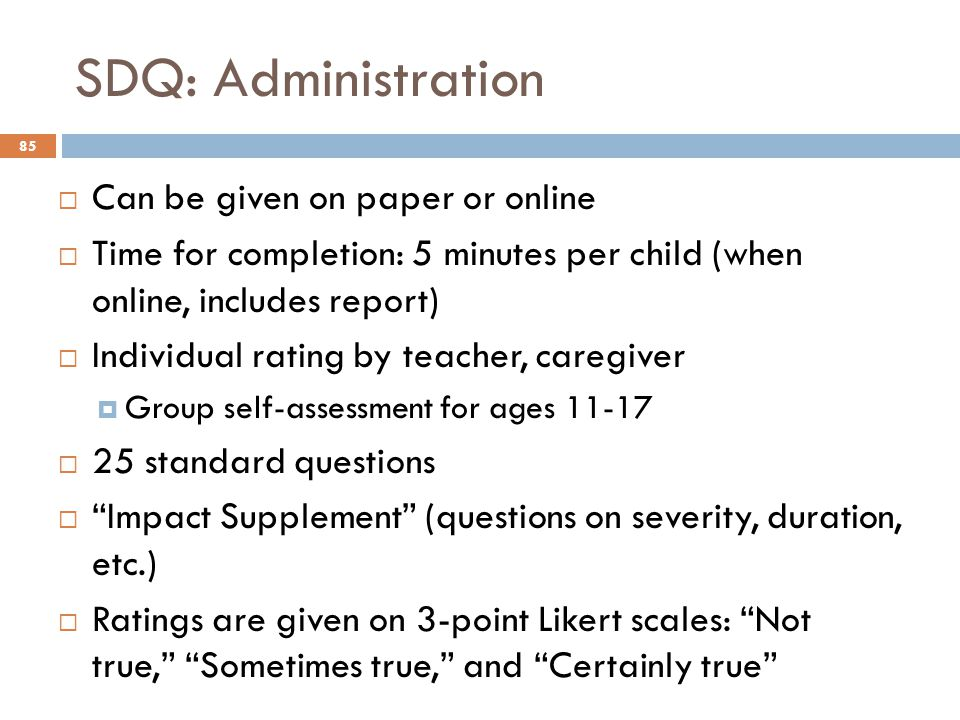 SDQ: Administration 85  Can be given on paper or online  Time for completion: 5 minutes per child (when online, includes report)  Individual rating