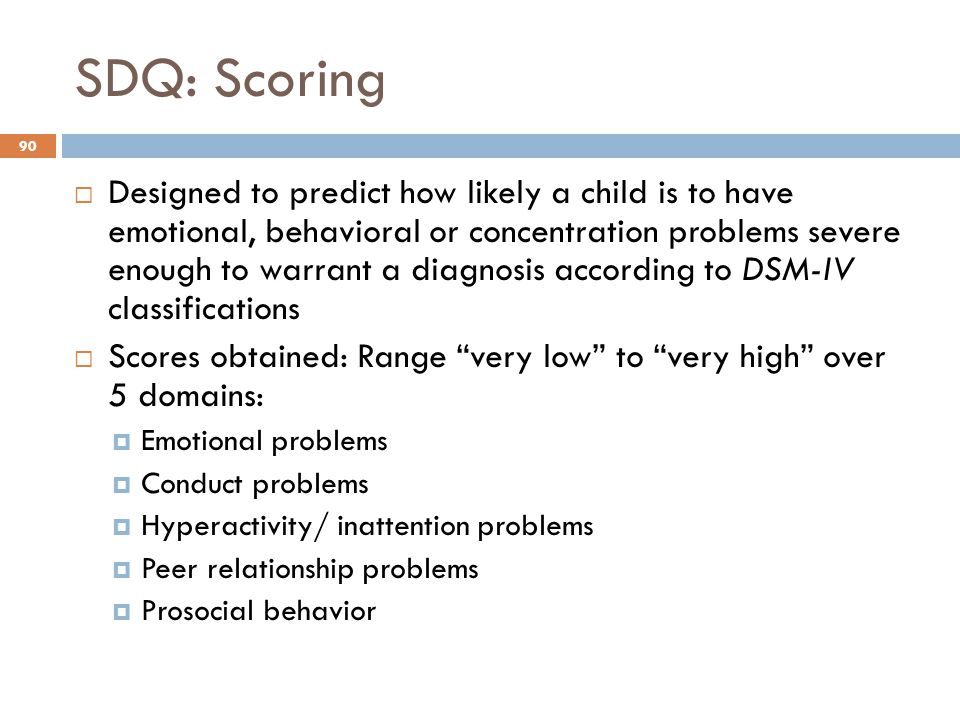 SDQ: Scoring 90  Designed to predict how likely a child is to have emotional, behavioral or concentration problems severe enough to warrant a diagnos