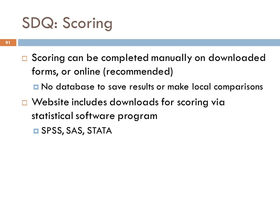 SDQ: Scoring 91  Scoring can be completed manually on downloaded forms, or online (recommended)  No database to save results or make local compariso