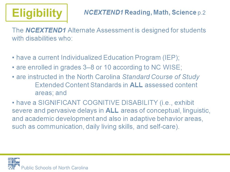 Eligibility NCEXTEND1 Reading, Math, Science p.2 The NCEXTEND1 Alternate Assessment is designed for students with disabilities who: have a current Individualized Education Program (IEP); are enrolled in grades 3–8 or 10 according to NC WISE; are instructed in the North Carolina Standard Course of Study Extended Content Standards in ALL assessed content areas; and have a SIGNIFICANT COGNITIVE DISABILITY (i.e., exhibit severe and pervasive delays in ALL areas of conceptual, linguistic, and academic development and also in adaptive behavior areas, such as communication, daily living skills, and self-care).