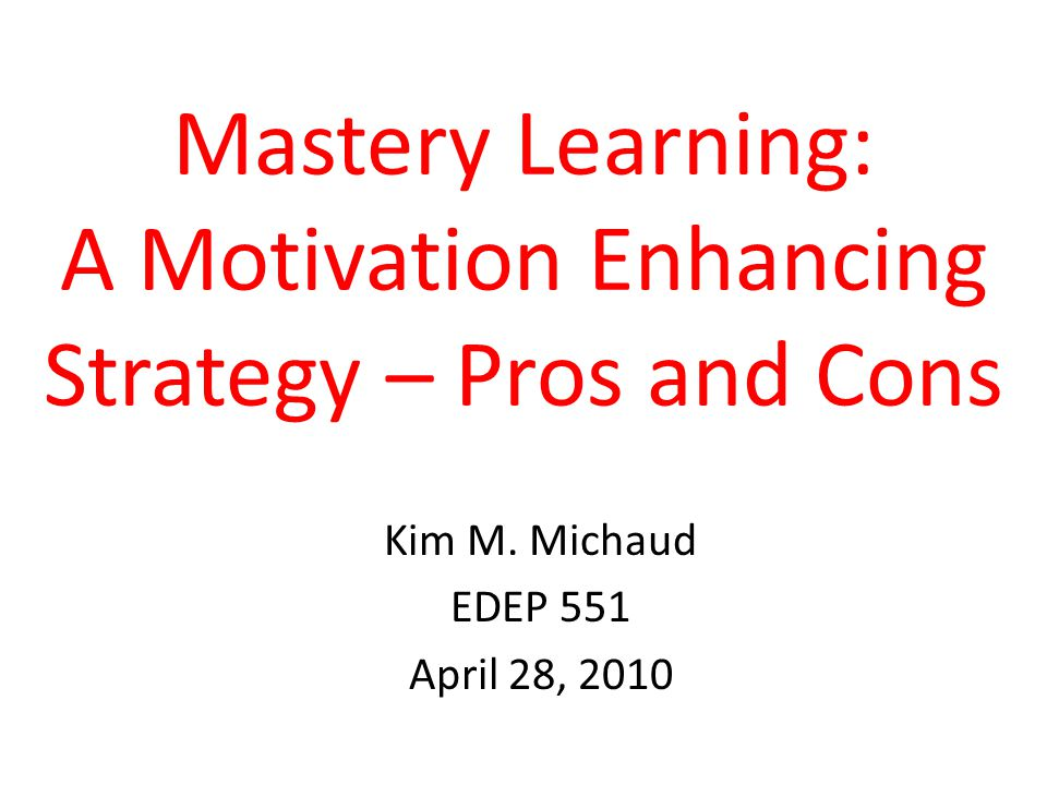 Mastery Learning: A Motivation Enhancing Strategy – Pros and Cons Kim M.