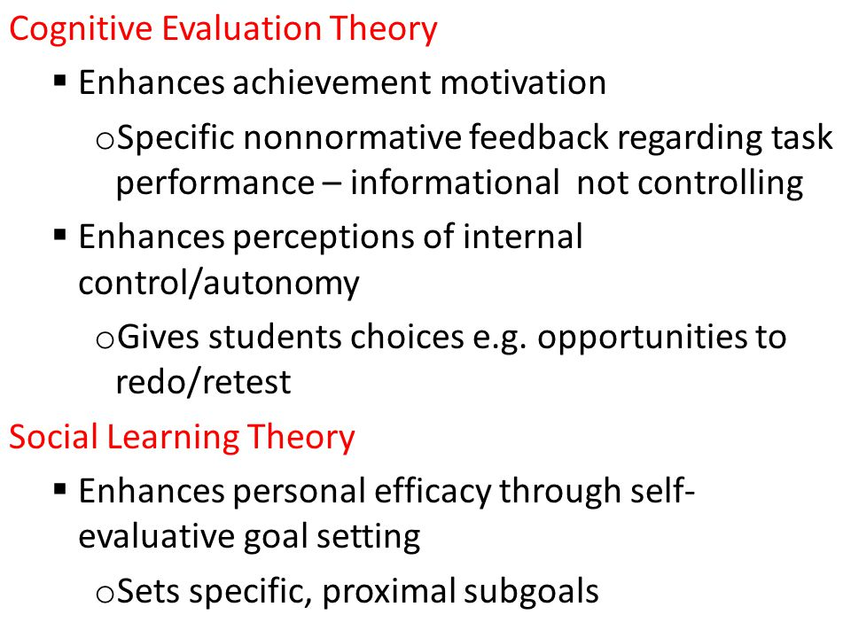 Cognitive Evaluation Theory  Enhances achievement motivation o Specific nonnormative feedback regarding task performance – informational not controlling  Enhances perceptions of internal control/autonomy o Gives students choices e.g.