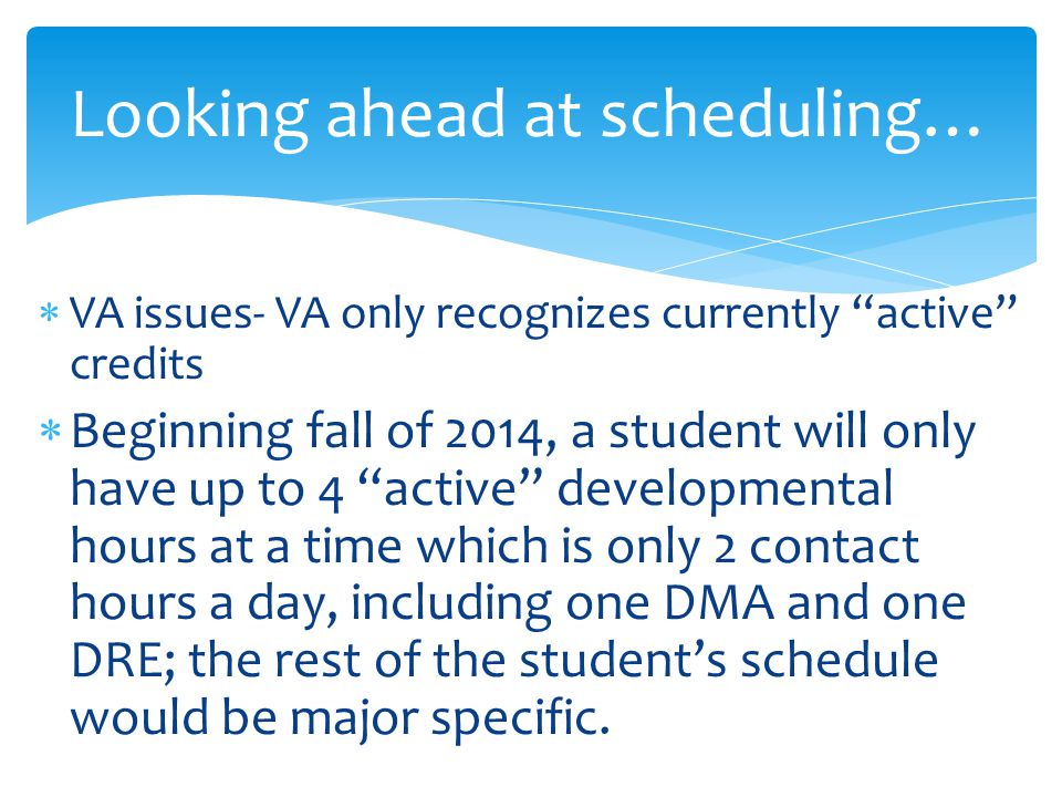  VA issues- VA only recognizes currently active credits  Beginning fall of 2014, a student will only have up to 4 active developmental hours at a time which is only 2 contact hours a day, including one DMA and one DRE; the rest of the student's schedule would be major specific.