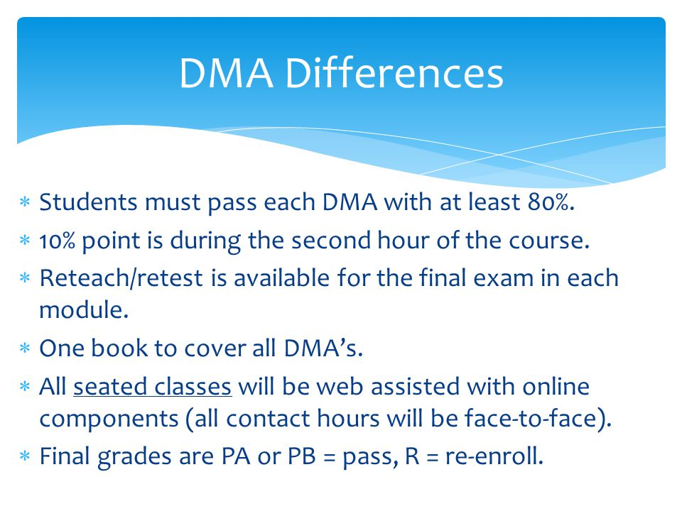  Students must pass each DMA with at least 80%.  10% point is during the second hour of the course.  Reteach/retest is available for the final exam