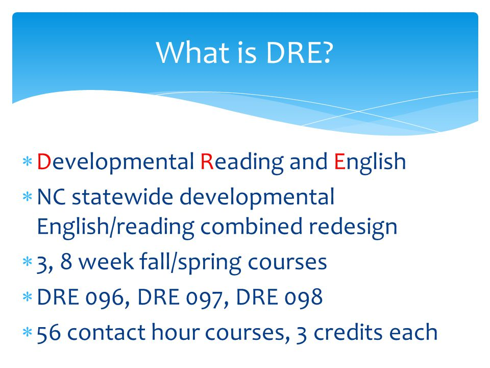  Developmental Reading and English  NC statewide developmental English/reading combined redesign  3, 8 week fall/spring courses  DRE 096, DRE 097, DRE 098  56 contact hour courses, 3 credits each What is DRE