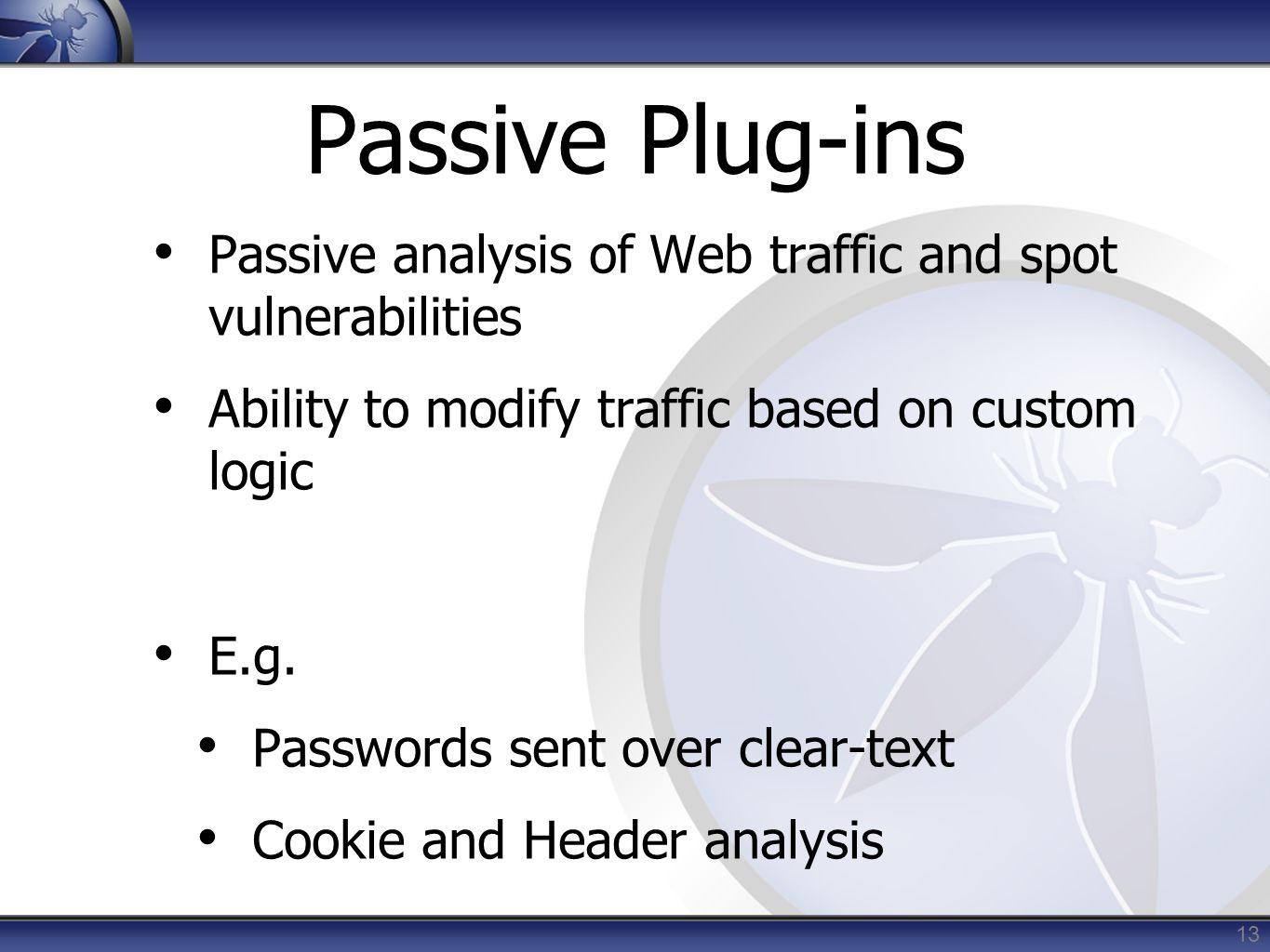 Passive Plug-ins Passive analysis of Web traffic and spot vulnerabilities Ability to modify traffic based on custom logic E.g.