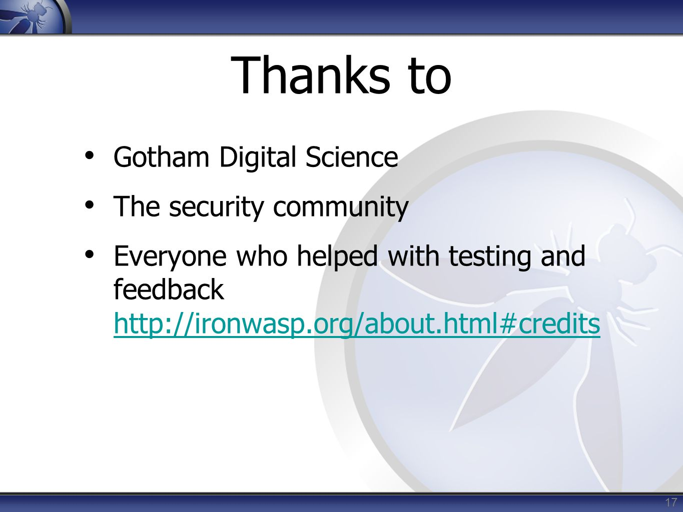 Thanks to Gotham Digital Science The security community Everyone who helped with testing and feedback http://ironwasp.org/about.html#credits http://ironwasp.org/about.html#credits 17