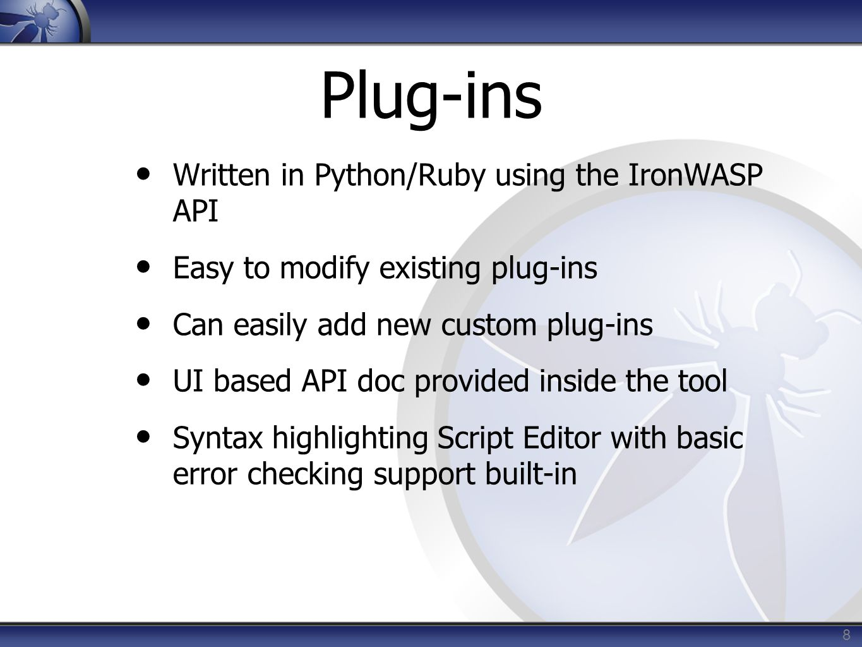 Plug-ins Written in Python/Ruby using the IronWASP API Easy to modify existing plug-ins Can easily add new custom plug-ins UI based API doc provided i