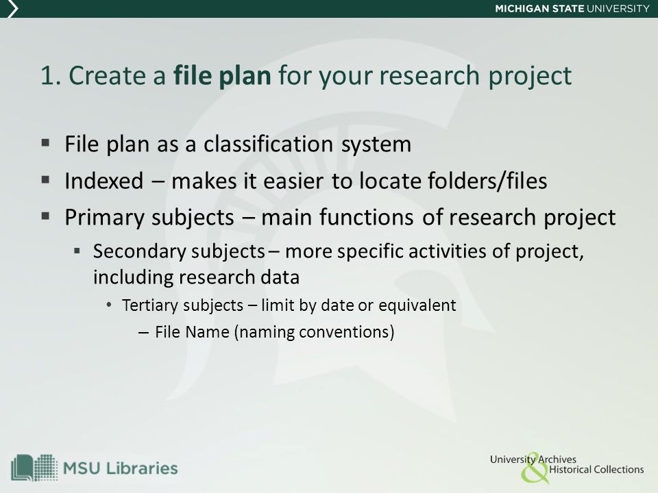 1. Create a file plan for your research project  File plan as a classification system  Indexed – makes it easier to locate folders/files  Primary s