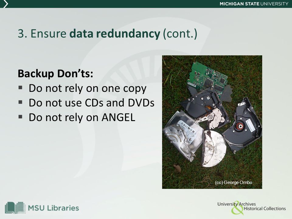 3. Ensure data redundancy (cont.) Backup Don'ts:  Do not rely on one copy  Do not use CDs and DVDs  Do not rely on ANGEL (cc) George Ornbo