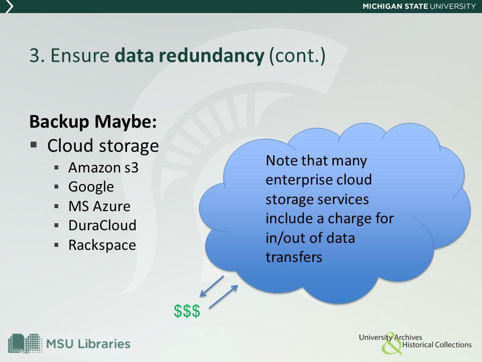 3. Ensure data redundancy (cont.) Backup Maybe:  Cloud storage  Amazon s3  Google  MS Azure  DuraCloud  Rackspace Note that many enterprise clou