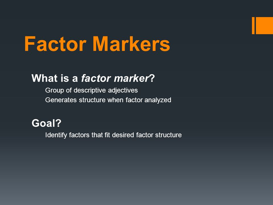 Factor Markers What is a factor marker? Group of descriptive adjectives Generates structure when factor analyzed Goal? Identify factors that fit desir