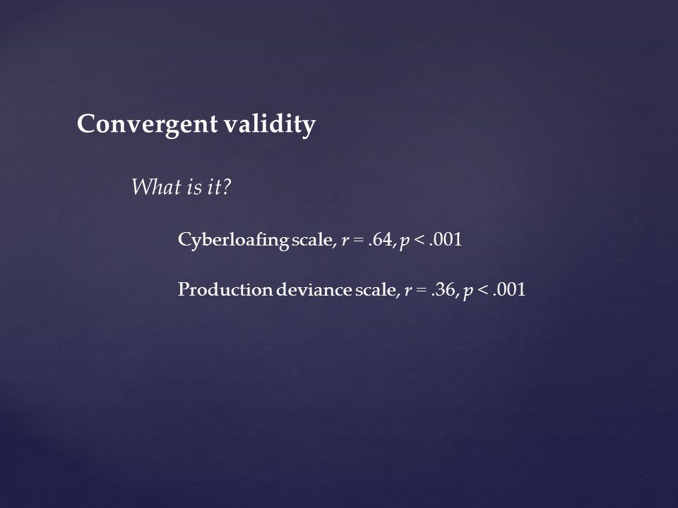 Convergent validity What is it? Cyberloafing scale, r =.64, p <.001 Production deviance scale, r =.36, p <.001