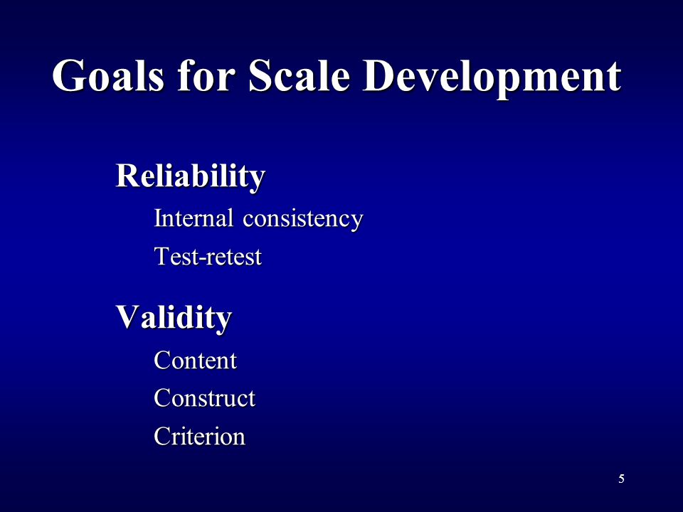 5 Goals for Scale Development Reliability Internal consistency Test-retestValidityContentConstructCriterion