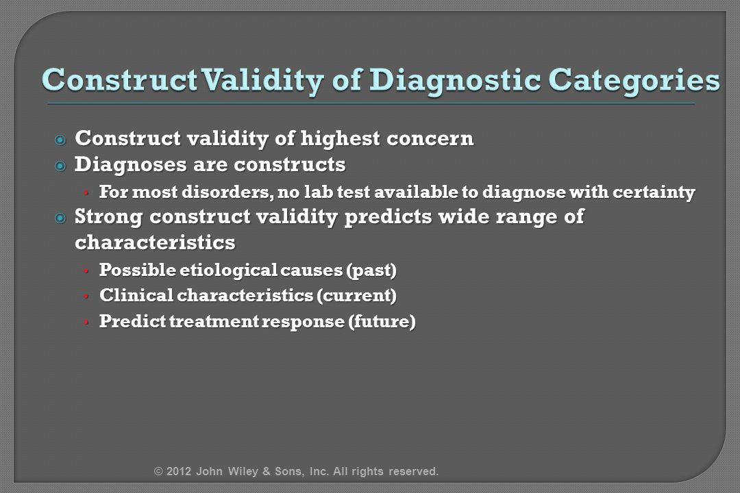  Construct validity of highest concern  Diagnoses are constructs For most disorders, no lab test available to diagnose with certainty For most disorders, no lab test available to diagnose with certainty  Strong construct validity predicts wide range of characteristics Possible etiological causes (past) Possible etiological causes (past) Clinical characteristics (current) Clinical characteristics (current) Predict treatment response (future) Predict treatment response (future) © 2012 John Wiley & Sons, Inc.