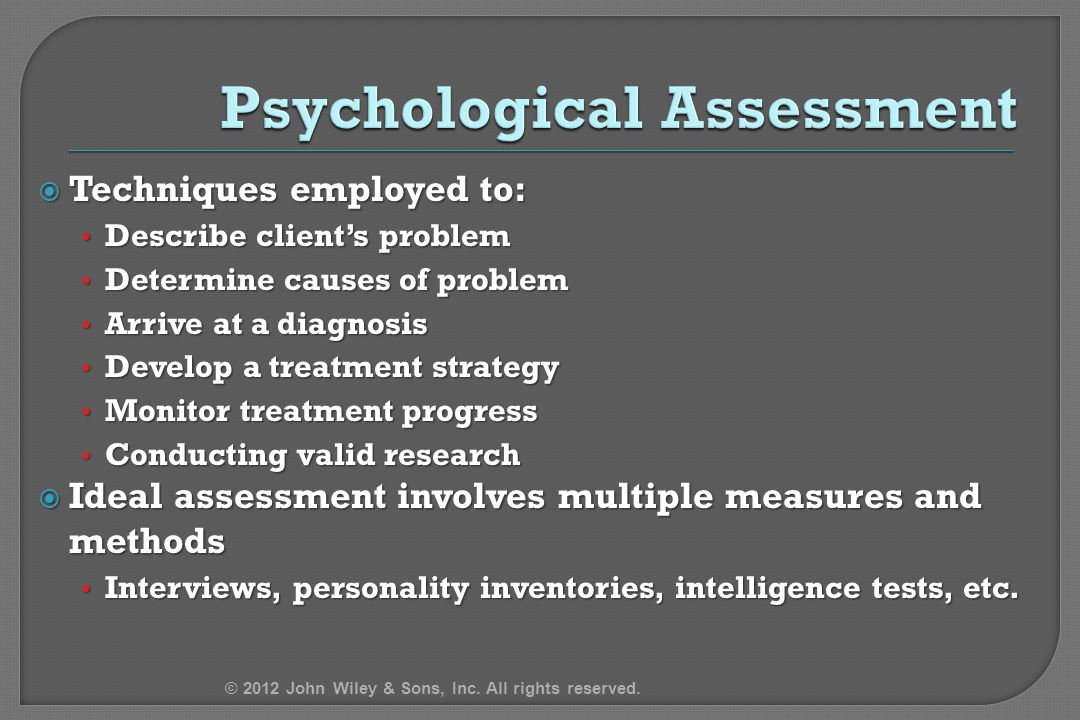 Techniques employed to: Describe client's problem Describe client's problem Determine causes of problem Determine causes of problem Arrive at a diagnosis Arrive at a diagnosis Develop a treatment strategy Develop a treatment strategy Monitor treatment progress Monitor treatment progress Conducting valid research Conducting valid research  Ideal assessment involves multiple measures and methods Interviews, personality inventories, intelligence tests, etc.