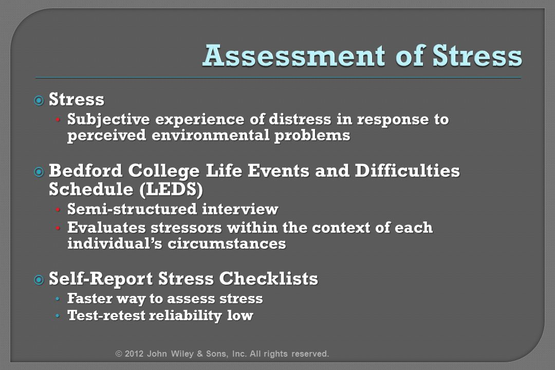  Stress Subjective experience of distress in response to perceived environmental problems Subjective experience of distress in response to perceived environmental problems  Bedford College Life Events and Difficulties Schedule (LEDS) Semi-structured interview Semi-structured interview Evaluates stressors within the context of each individual's circumstances Evaluates stressors within the context of each individual's circumstances  Self-Report Stress Checklists Faster way to assess stress Faster way to assess stress Test-retest reliability low Test-retest reliability low © 2012 John Wiley & Sons, Inc.