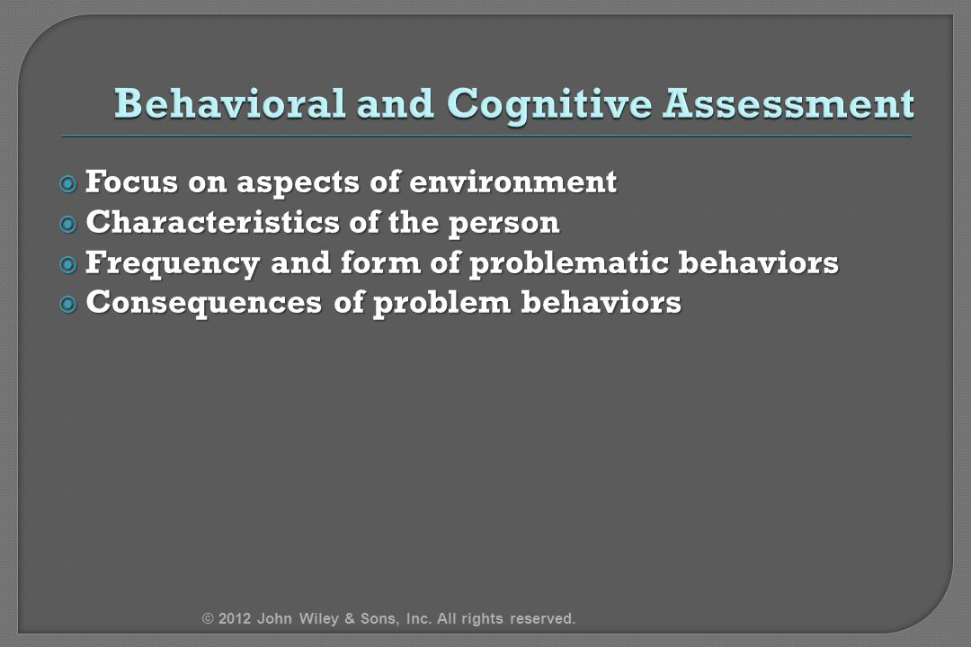  Focus on aspects of environment  Characteristics of the person  Frequency and form of problematic behaviors  Consequences of problem behaviors © 2012 John Wiley & Sons, Inc.