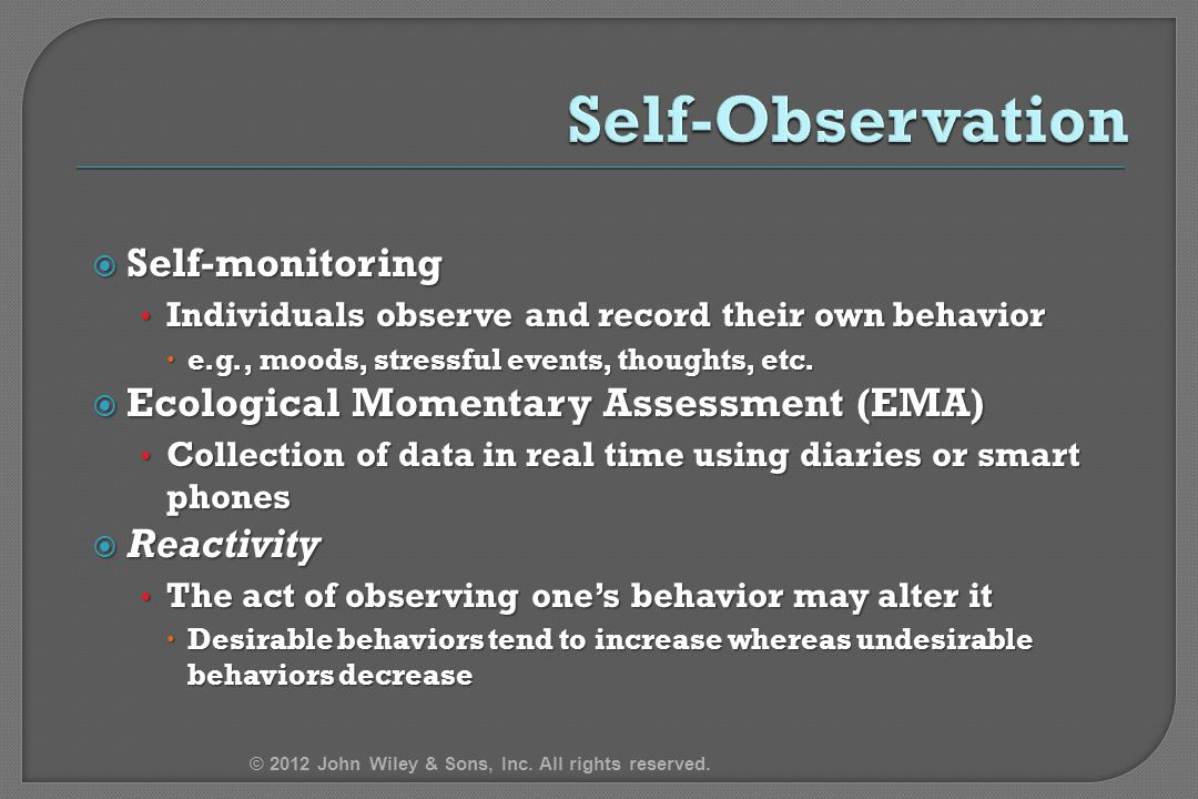  Self-monitoring Individuals observe and record their own behavior Individuals observe and record their own behavior  e.g., moods, stressful events,