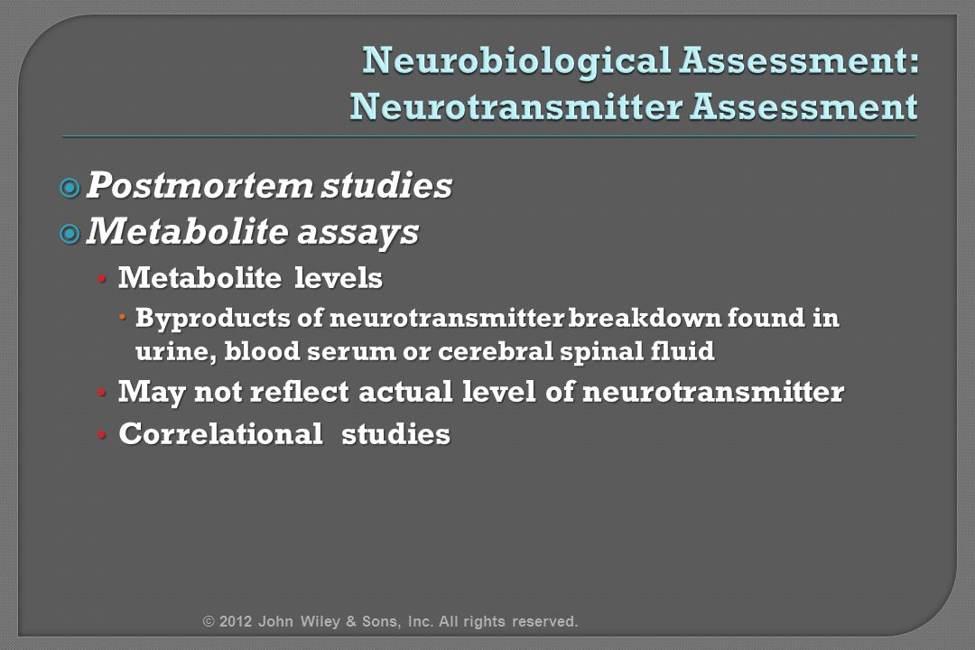  Postmortem studies  Metabolite assays Metabolite levels Metabolite levels  Byproducts of neurotransmitter breakdown found in urine, blood serum or cerebral spinal fluid May not reflect actual level of neurotransmitter May not reflect actual level of neurotransmitter Correlational studies Correlational studies © 2012 John Wiley & Sons, Inc.