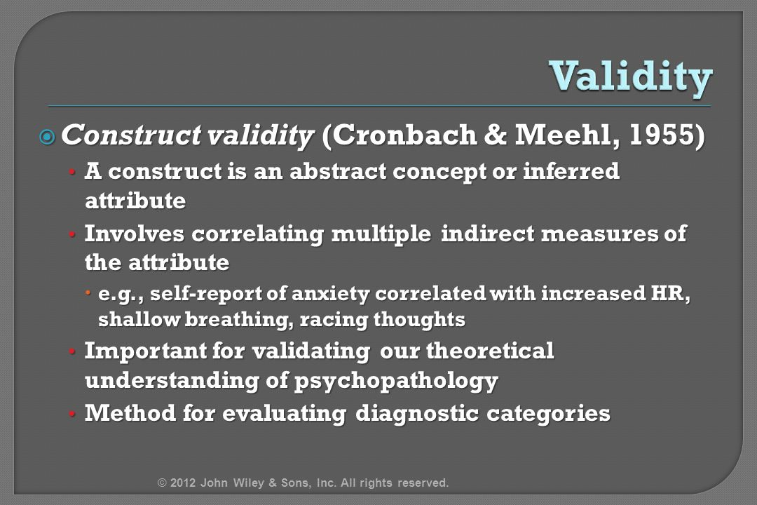  Construct validity (Cronbach & Meehl, 1955) A construct is an abstract concept or inferred attribute A construct is an abstract concept or inferred attribute Involves correlating multiple indirect measures of the attribute Involves correlating multiple indirect measures of the attribute  e.g., self-report of anxiety correlated with increased HR, shallow breathing, racing thoughts Important for validating our theoretical understanding of psychopathology Important for validating our theoretical understanding of psychopathology Method for evaluating diagnostic categories Method for evaluating diagnostic categories © 2012 John Wiley & Sons, Inc.
